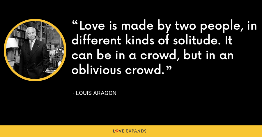 Love is made by two people, in different kinds of solitude. It can be in a crowd, but in an oblivious crowd. - Louis Aragon