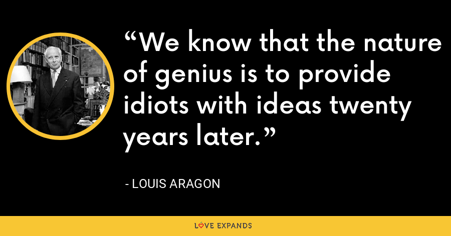We know that the nature of genius is to provide idiots with ideas twenty years later. - Louis Aragon