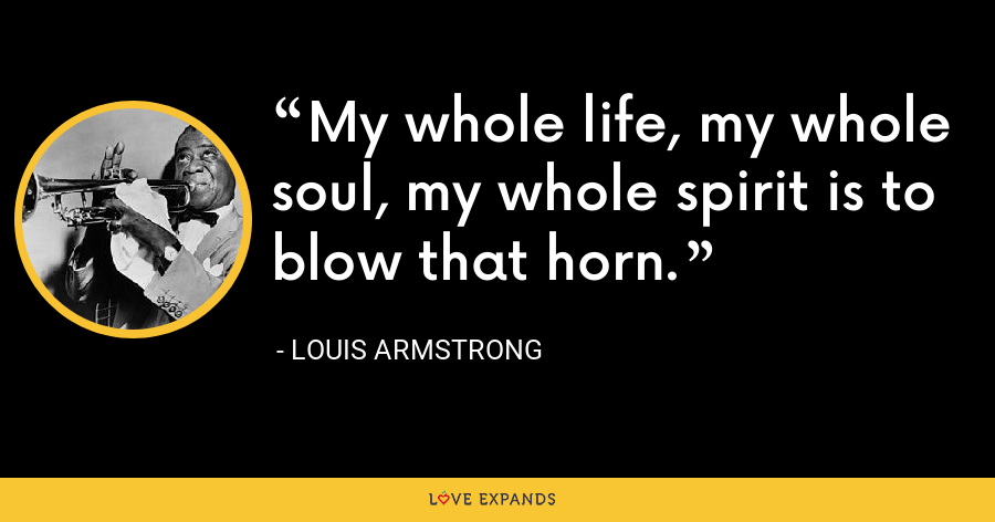 My whole life, my whole soul, my whole spirit is to blow that horn. - Louis Armstrong