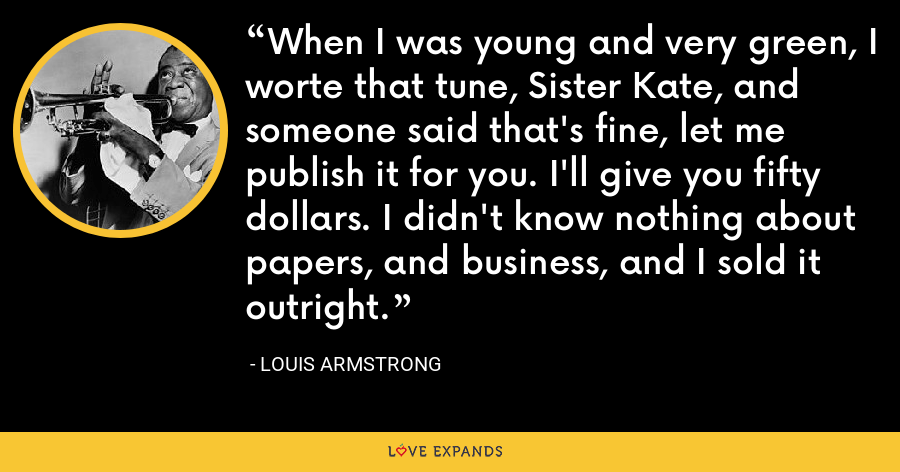 When I was young and very green, I worte that tune, Sister Kate, and someone said that's fine, let me publish it for you. I'll give you fifty dollars. I didn't know nothing about papers, and business, and I sold it outright. - Louis Armstrong