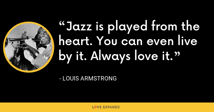 Jazz is played from the heart. You can even live by it. Always love it. - Louis Armstrong