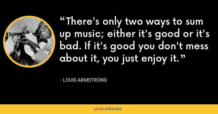 There's only two ways to sum up music; either it's good or it's bad. If it's good you don't mess about it, you just enjoy it. - Louis Armstrong