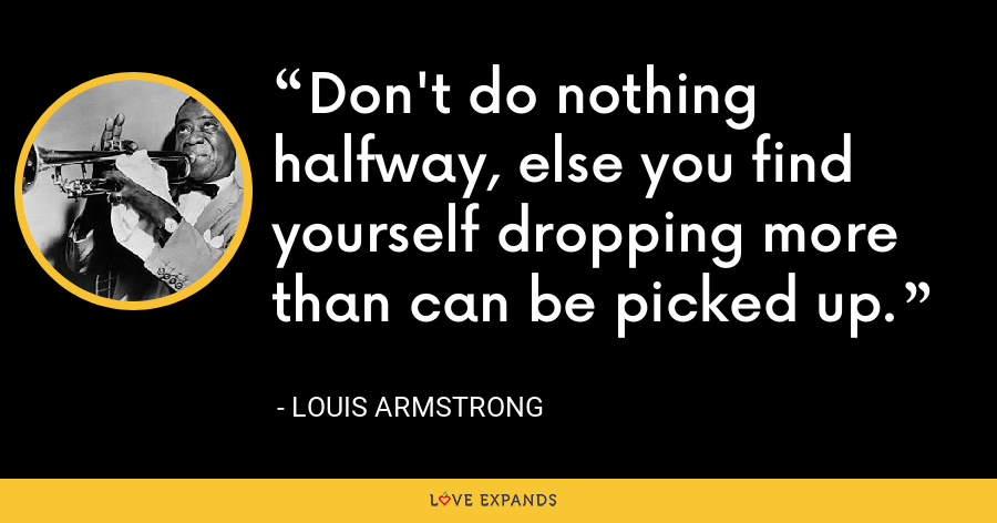 Don't do nothing halfway, else you find yourself dropping more than can be picked up. - Louis Armstrong
