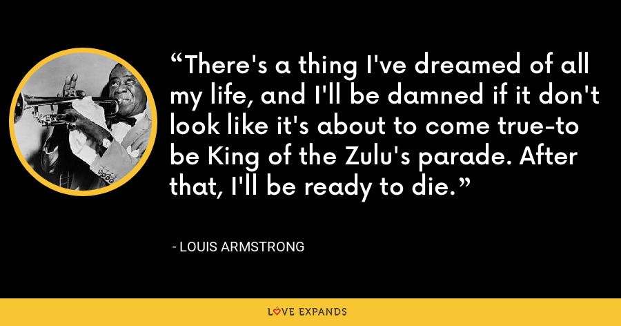There's a thing I've dreamed of all my life, and I'll be damned if it don't look like it's about to come true-to be King of the Zulu's parade. After that, I'll be ready to die. - Louis Armstrong