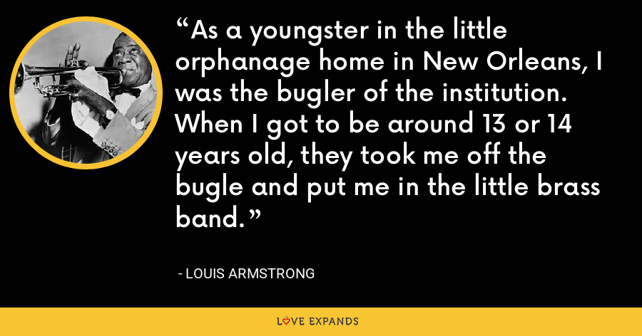 As a youngster in the little orphanage home in New Orleans, I was the bugler of the institution. When I got to be around 13 or 14 years old, they took me off the bugle and put me in the little brass band. - Louis Armstrong