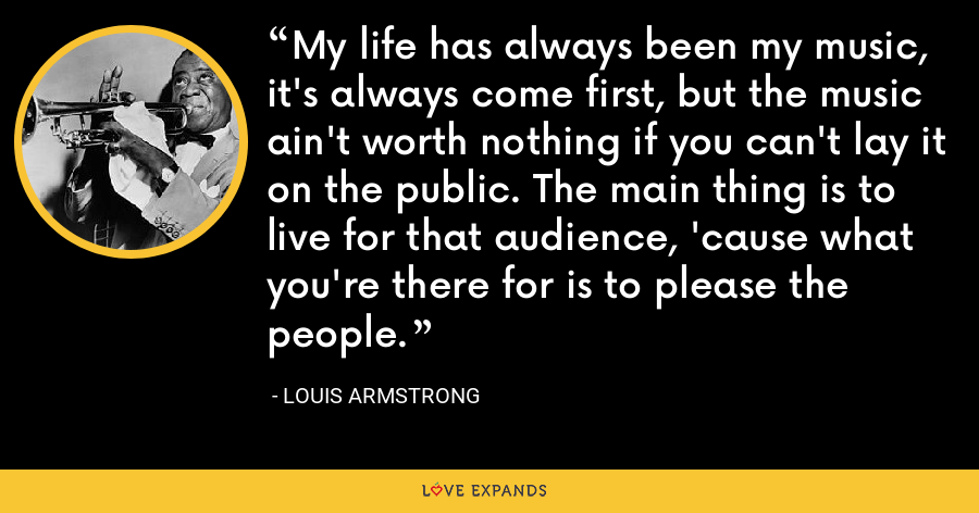 My life has always been my music, it's always come first, but the music ain't worth nothing if you can't lay it on the public. The main thing is to live for that audience, 'cause what you're there for is to please the people. - Louis Armstrong