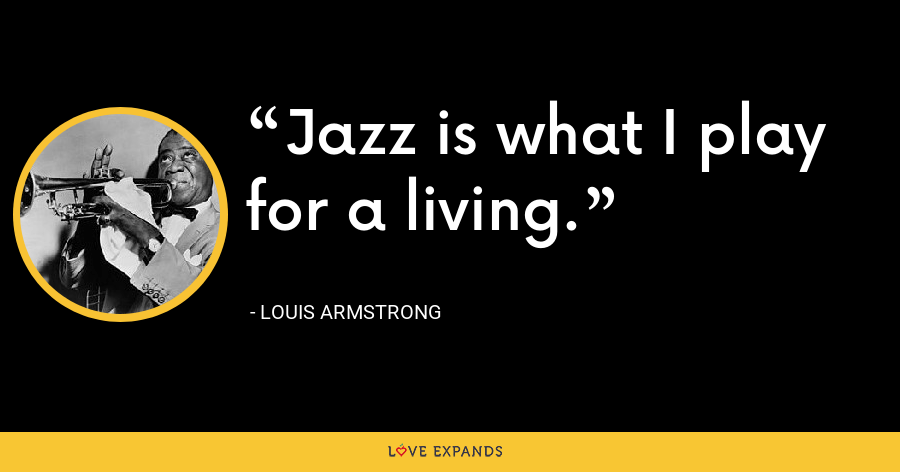 Jazz is what I play for a living. - Louis Armstrong