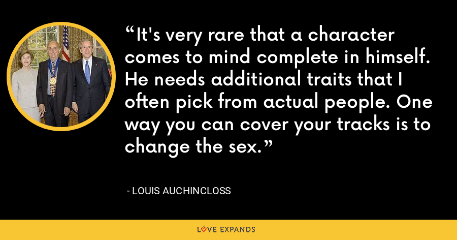 It's very rare that a character comes to mind complete in himself. He needs additional traits that I often pick from actual people. One way you can cover your tracks is to change the sex. - Louis Auchincloss