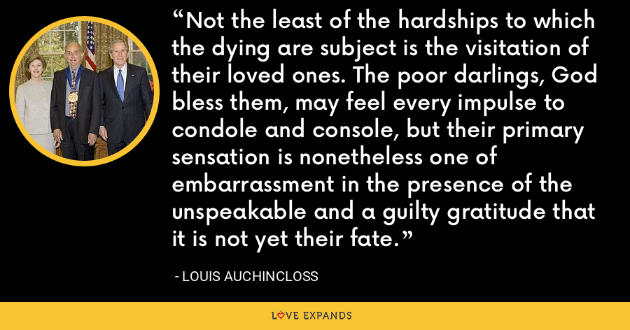 Not the least of the hardships to which the dying are subject is the visitation of their loved ones. The poor darlings, God bless them, may feel every impulse to condole and console, but their primary sensation is nonetheless one of embarrassment in the presence of the unspeakable and a guilty gratitude that it is not yet their fate. - Louis Auchincloss