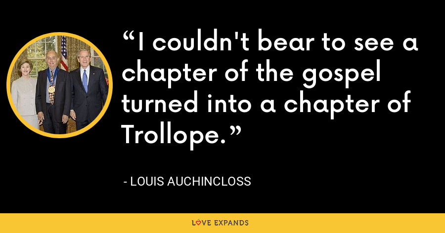 I couldn't bear to see a chapter of the gospel turned into a chapter of Trollope. - Louis Auchincloss