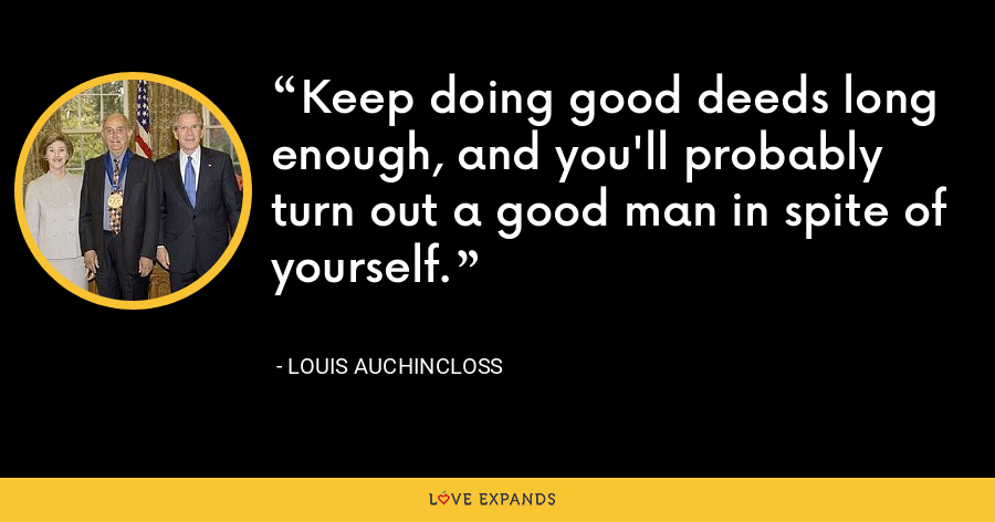 Keep doing good deeds long enough, and you'll probably turn out a good man in spite of yourself. - Louis Auchincloss