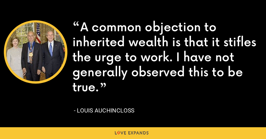 A common objection to inherited wealth is that it stifles the urge to work. I have not generally observed this to be true. - Louis Auchincloss