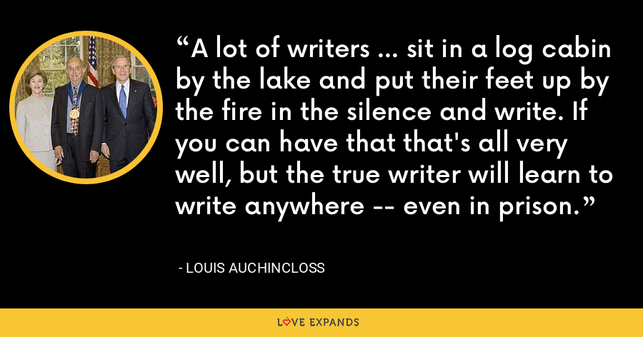 A lot of writers ... sit in a log cabin by the lake and put their feet up by the fire in the silence and write. If you can have that that's all very well, but the true writer will learn to write anywhere -- even in prison. - Louis Auchincloss