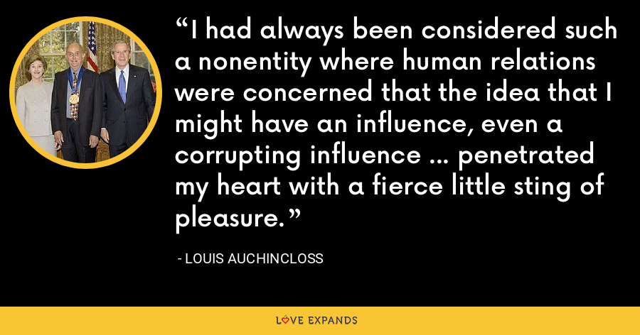 I had always been considered such a nonentity where human relations were concerned that the idea that I might have an influence, even a corrupting influence ... penetrated my heart with a fierce little sting of pleasure. - Louis Auchincloss