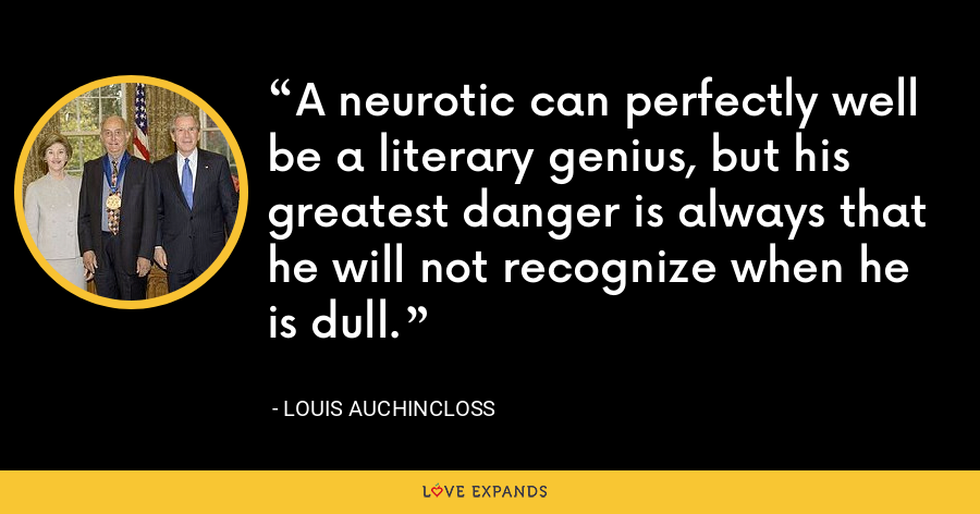 A neurotic can perfectly well be a literary genius, but his greatest danger is always that he will not recognize when he is dull. - Louis Auchincloss