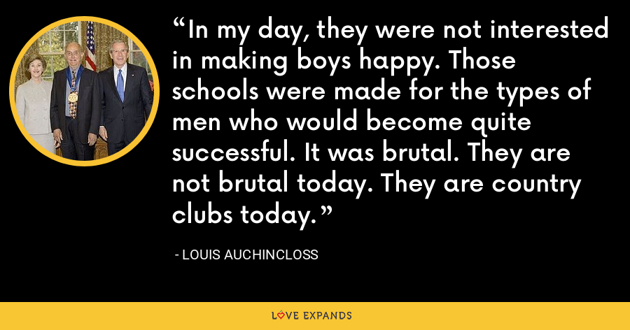 In my day, they were not interested in making boys happy. Those schools were made for the types of men who would become quite successful. It was brutal. They are not brutal today. They are country clubs today. - Louis Auchincloss