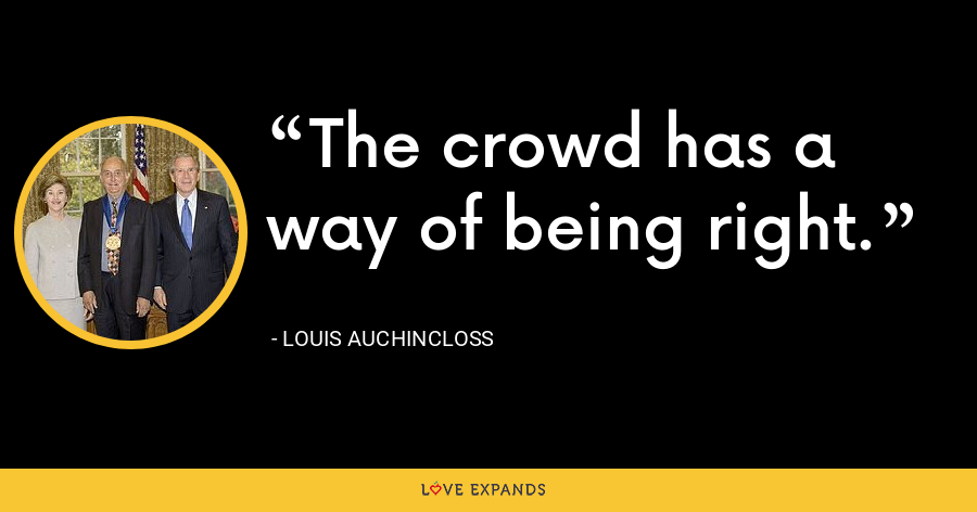 The crowd has a way of being right. - Louis Auchincloss