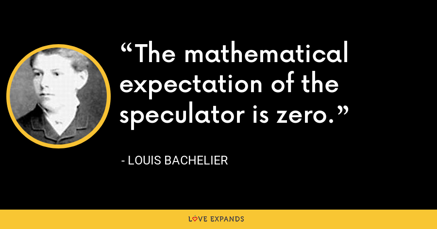 The mathematical expectation of the speculator is zero. - Louis Bachelier