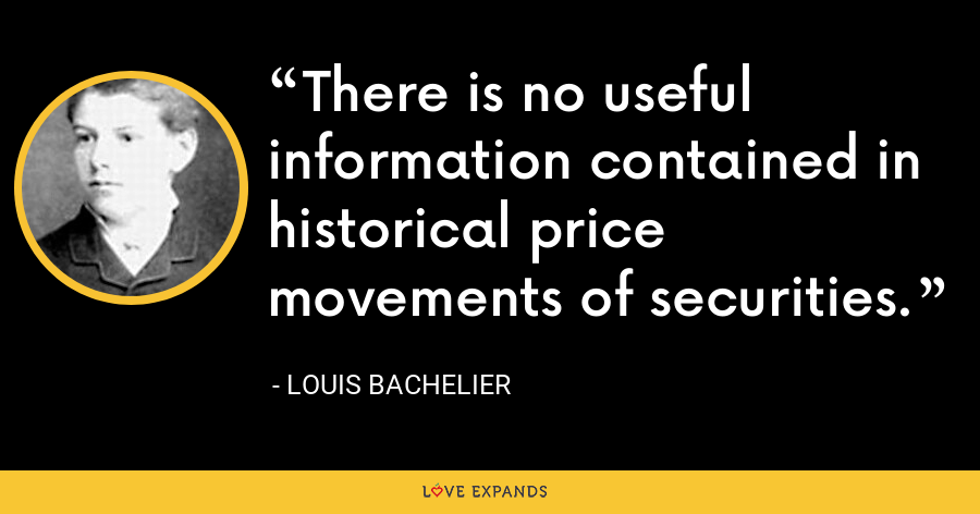 There is no useful information contained in historical price movements of securities. - Louis Bachelier