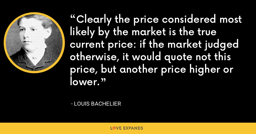 Clearly the price considered most likely by the market is the true current price: if the market judged otherwise, it would quote not this price, but another price higher or lower. - Louis Bachelier
