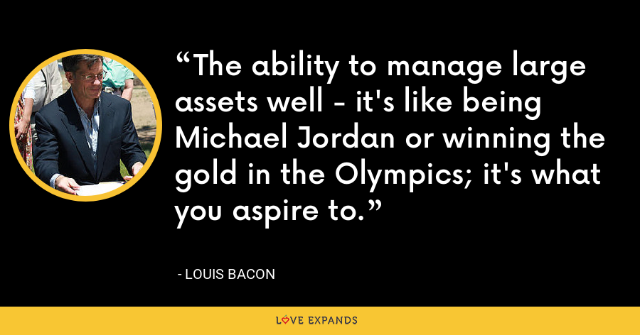 The ability to manage large assets well - it's like being Michael Jordan or winning the gold in the Olympics; it's what you aspire to. - Louis Bacon