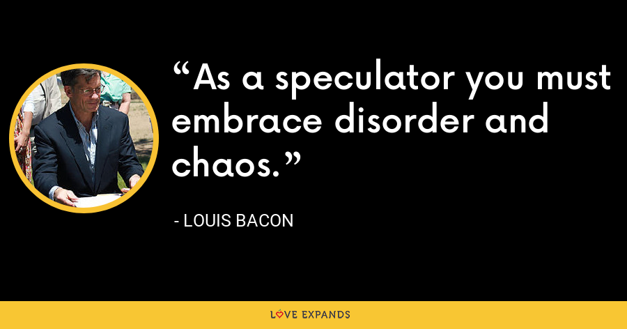 As a speculator you must embrace disorder and chaos. - Louis Bacon