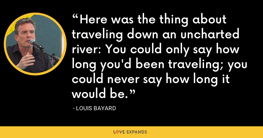 Here was the thing about traveling down an uncharted river: You could only say how long you'd been traveling; you could never say how long it would be. - Louis Bayard