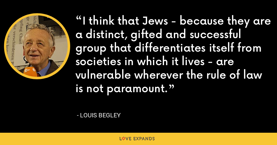 I think that Jews - because they are a distinct, gifted and successful group that differentiates itself from societies in which it lives - are vulnerable wherever the rule of law is not paramount. - Louis Begley