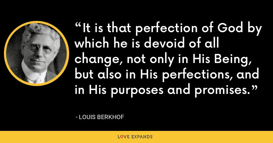 It is that perfection of God by which he is devoid of all change, not only in His Being, but also in His perfections, and in His purposes and promises. - Louis Berkhof