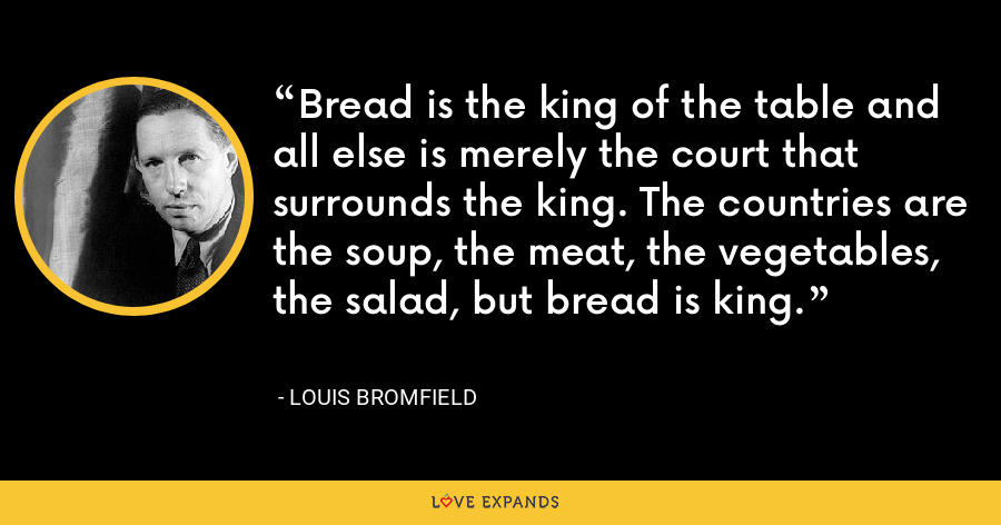 Bread is the king of the table and all else is merely the court that surrounds the king. The countries are the soup, the meat, the vegetables, the salad, but bread is king. - Louis Bromfield