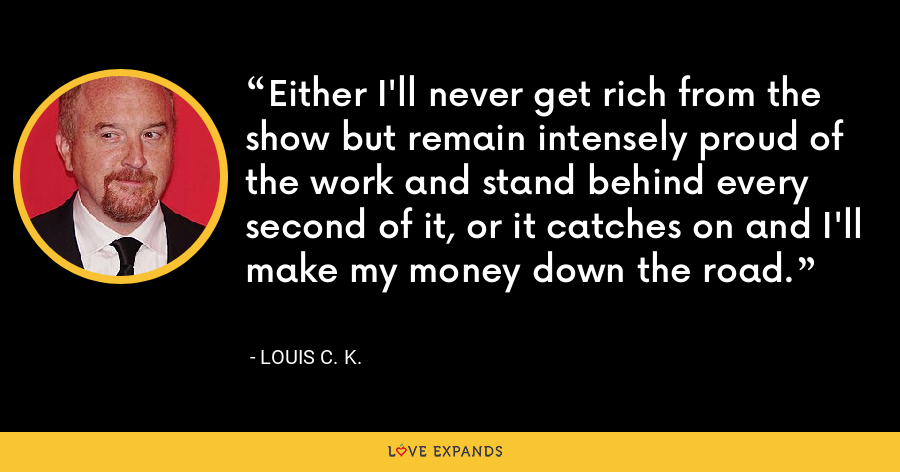 Either I'll never get rich from the show but remain intensely proud of the work and stand behind every second of it, or it catches on and I'll make my money down the road. - Louis C. K.