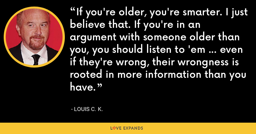 If you're older, you're smarter. I just believe that. If you're in an argument with someone older than you, you should listen to 'em ... even if they're wrong, their wrongness is rooted in more information than you have. - Louis C. K.