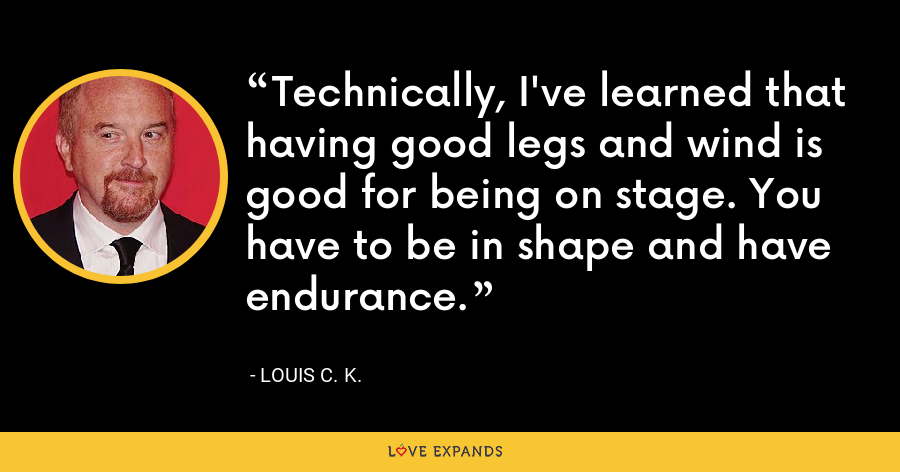 Technically, I've learned that having good legs and wind is good for being on stage. You have to be in shape and have endurance. - Louis C. K.