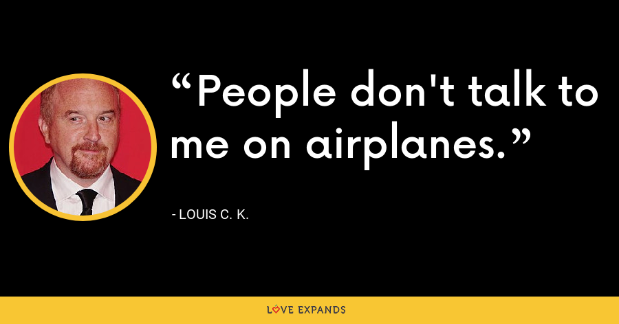 People don't talk to me on airplanes. - Louis C. K.