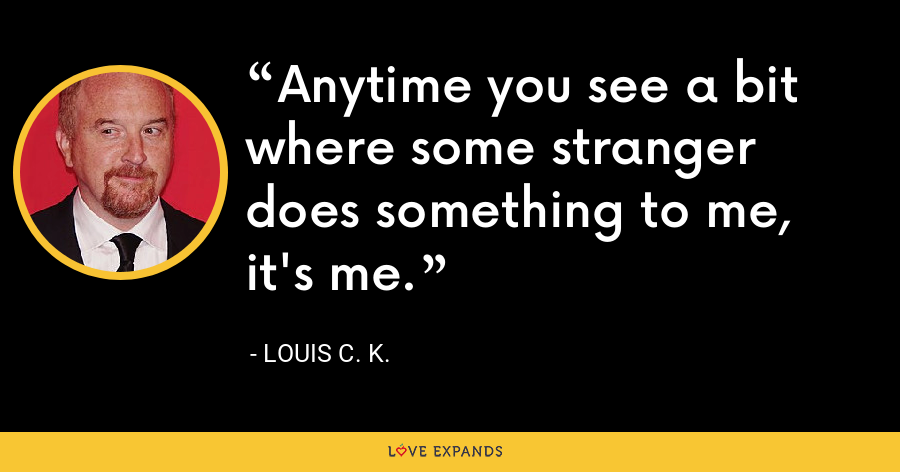 Anytime you see a bit where some stranger does something to me, it's me. - Louis C. K.