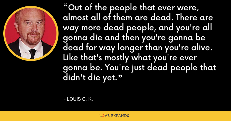Out of the people that ever were, almost all of them are dead. There are way more dead people, and you're all gonna die and then you're gonna be dead for way longer than you're alive. Like that's mostly what you're ever gonna be. You're just dead people that didn't die yet. - Louis C. K.