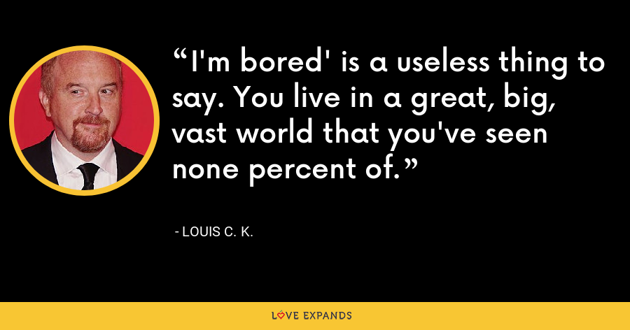 I'm bored' is a useless thing to say. You live in a great, big, vast world that you've seen none percent of. - Louis C. K.