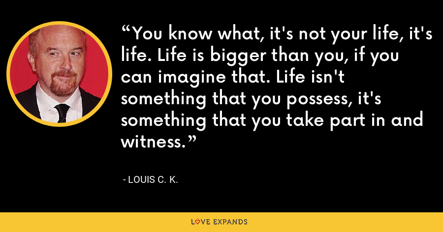 You know what, it's not your life, it's life. Life is bigger than you, if you can imagine that. Life isn't something that you possess, it's something that you take part in and witness. - Louis C. K.