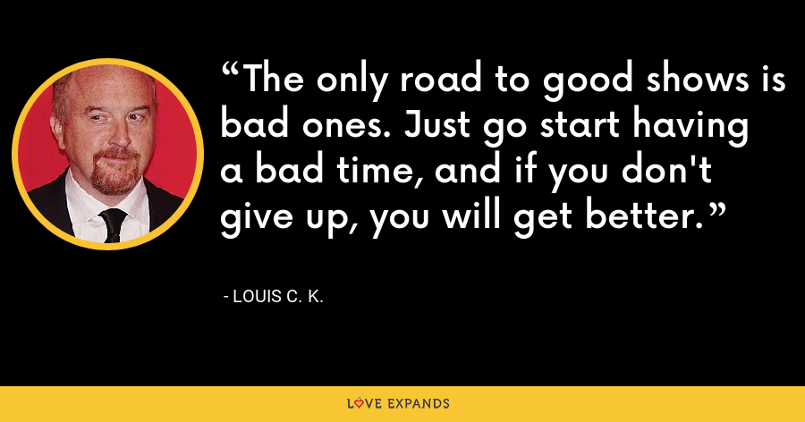 The only road to good shows is bad ones. Just go start having a bad time, and if you don't give up, you will get better. - Louis C. K.