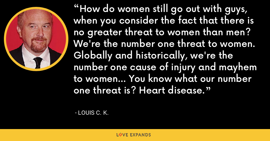 How do women still go out with guys, when you consider the fact that there is no greater threat to women than men? We're the number one threat to women. Globally and historically, we're the number one cause of injury and mayhem to women... You know what our number one threat is? Heart disease. - Louis C. K.