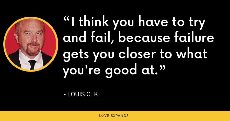 I think you have to try and fail, because failure gets you closer to what you're good at. - Louis C. K.