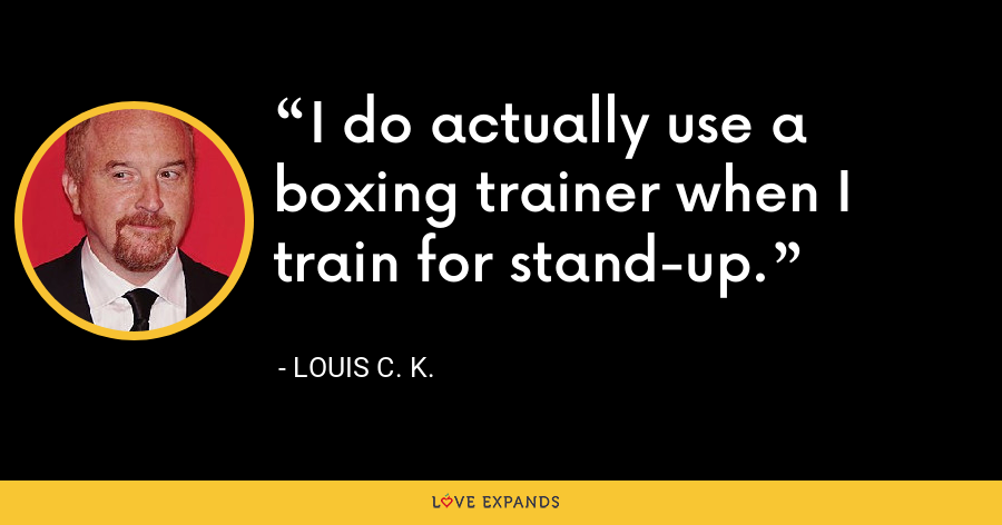 I do actually use a boxing trainer when I train for stand-up. - Louis C. K.
