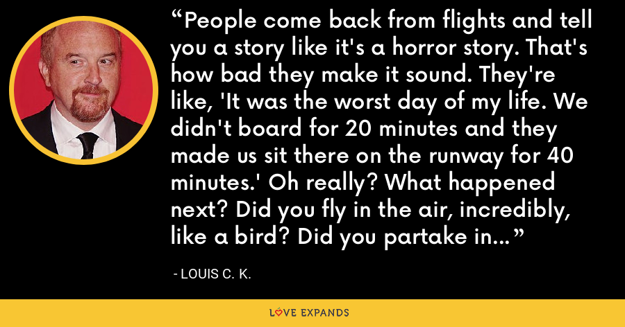 People come back from flights and tell you a story like it's a horror story. That's how bad they make it sound. They're like, 'It was the worst day of my life. We didn't board for 20 minutes and they made us sit there on the runway for 40 minutes.' Oh really? What happened next? Did you fly in the air, incredibly, like a bird? Did you partake in the miracle of human flight you non-contributing zero?' - Louis C. K.