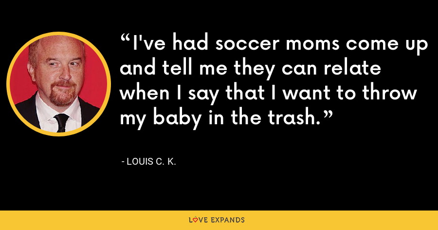I've had soccer moms come up and tell me they can relate when I say that I want to throw my baby in the trash. - Louis C. K.
