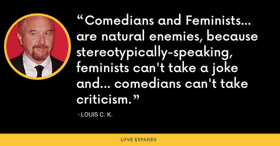 Comedians and Feminists... are natural enemies, because stereotypically-speaking, feminists can't take a joke and... comedians can't take criticism. - Louis C. K.