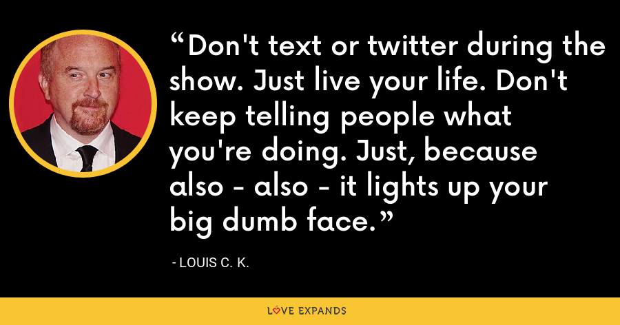 Don't text or twitter during the show. Just live your life. Don't keep telling people what you're doing. Just, because also - also - it lights up your big dumb face. - Louis C. K.
