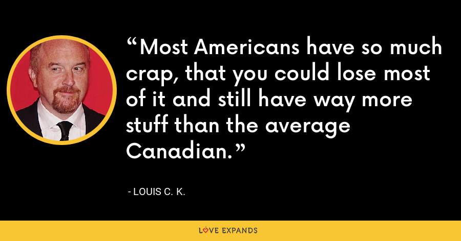 Most Americans have so much crap, that you could lose most of it and still have way more stuff than the average Canadian. - Louis C. K.