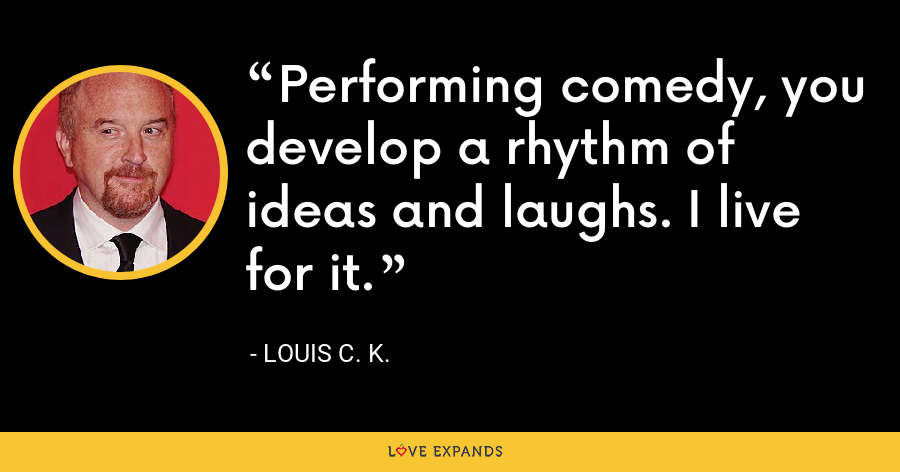 Performing comedy, you develop a rhythm of ideas and laughs. I live for it. - Louis C. K.