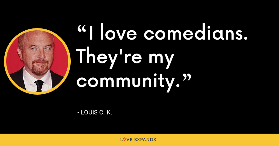 I love comedians. They're my community. - Louis C. K.