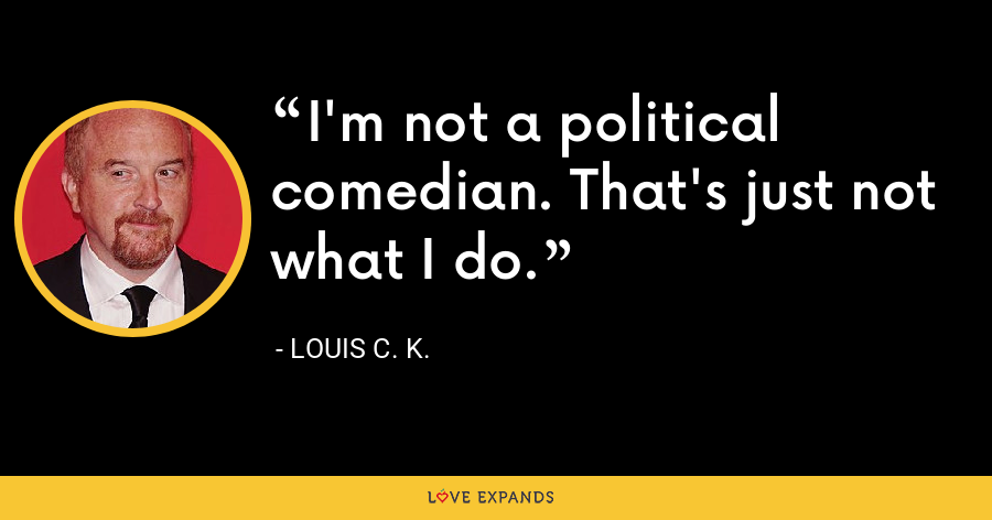 I'm not a political comedian. That's just not what I do. - Louis C. K.